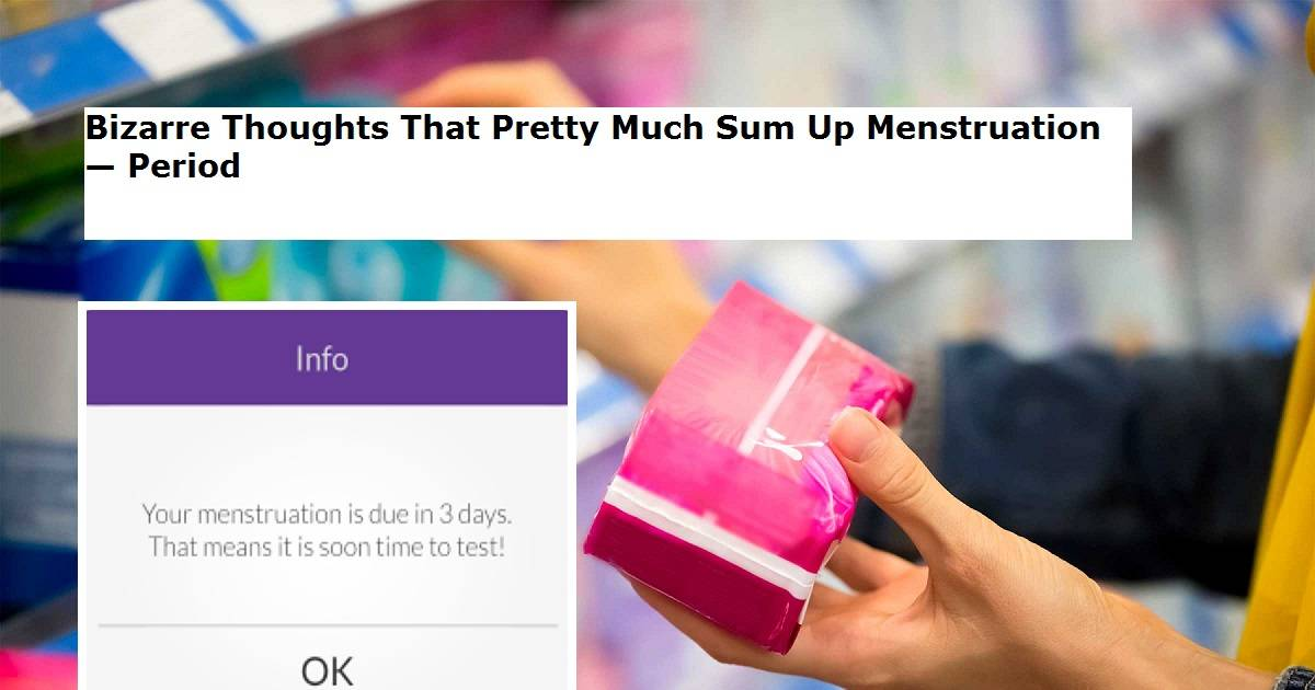 Bizarre Thoughts That Pretty Much Sum Up Menstruation — Period